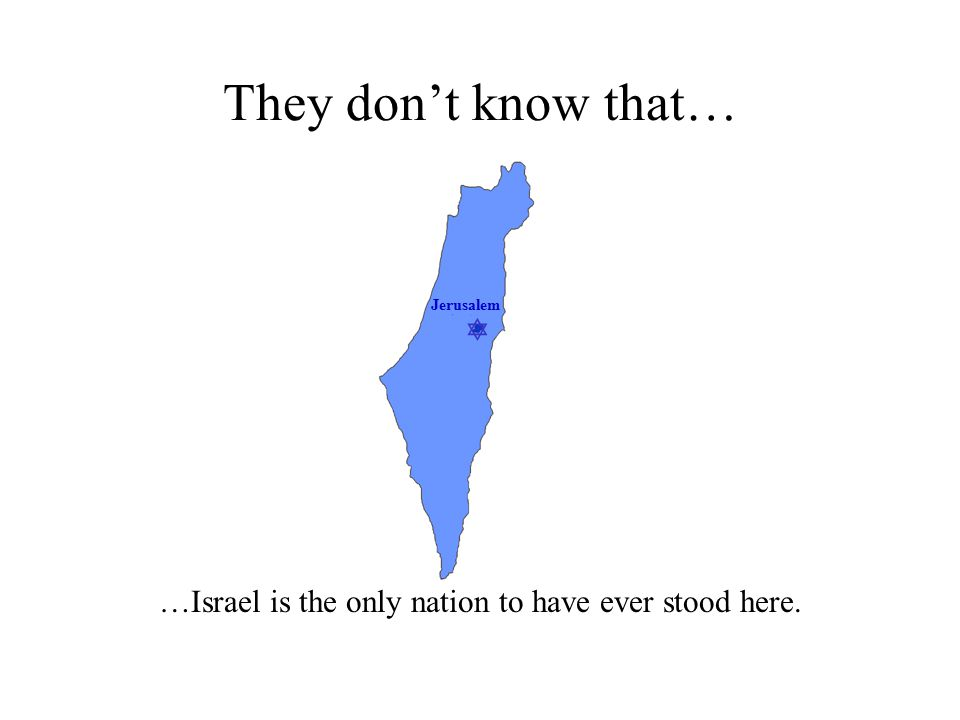  Jerusalem They don't know that… …Israel is the only nation to have ever stood here.