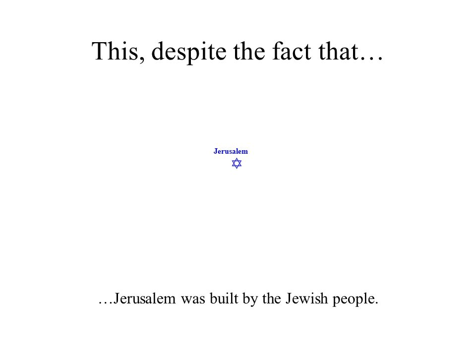  Jerusalem This, despite the fact that… …Jerusalem was built by the Jewish people.