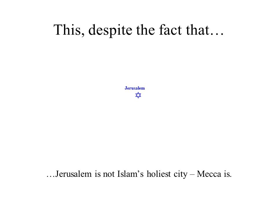  Jerusalem This, despite the fact that… …Jerusalem is not Islam's holiest city – Mecca is.