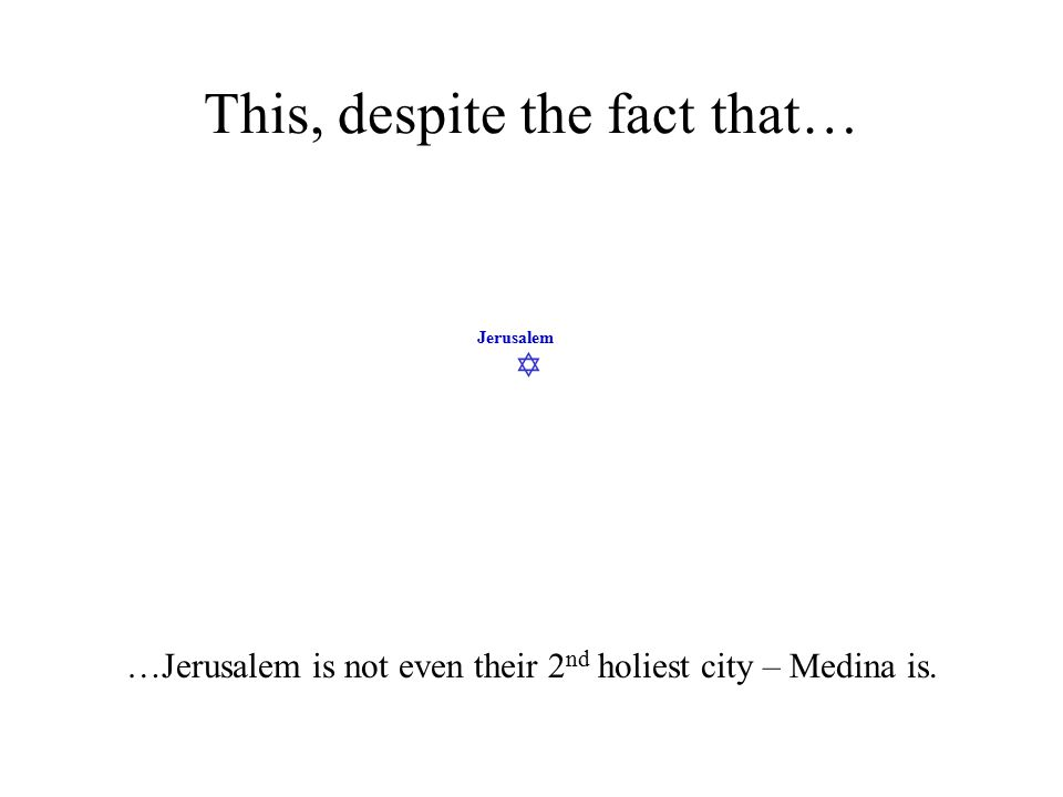  Jerusalem This, despite the fact that… …Jerusalem is not even their 2 nd holiest city – Medina is.
