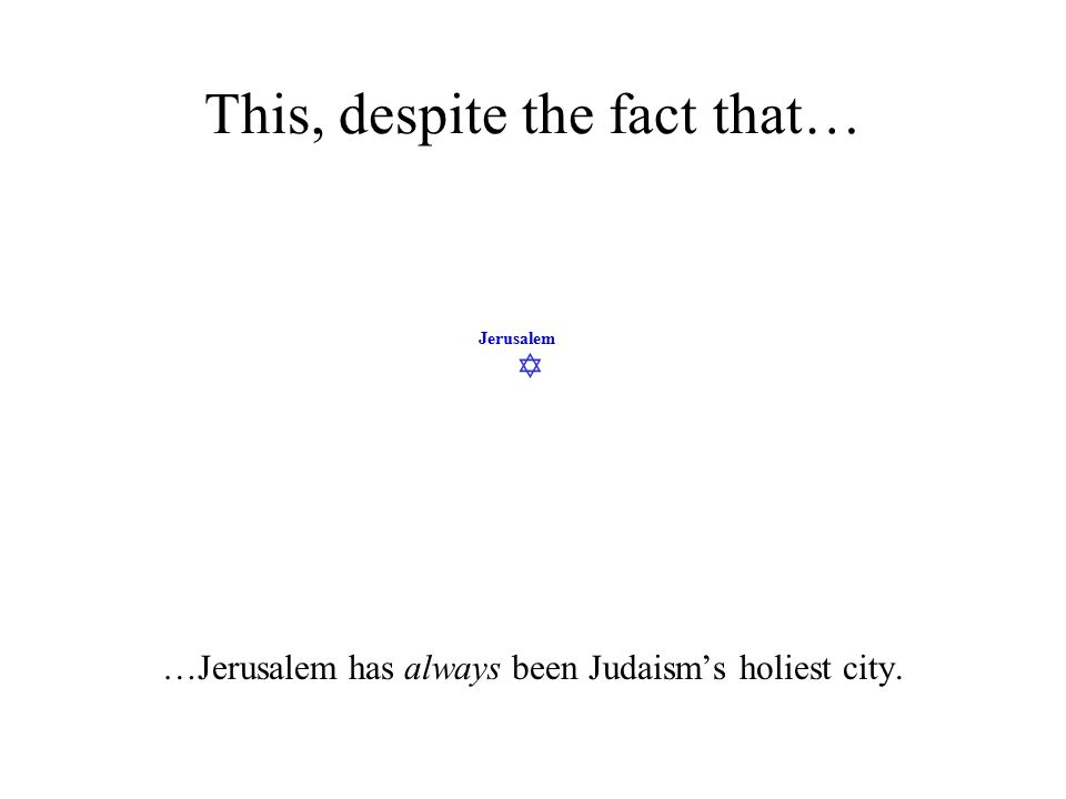  Jerusalem This, despite the fact that… …Jerusalem has always been Judaism's holiest city.