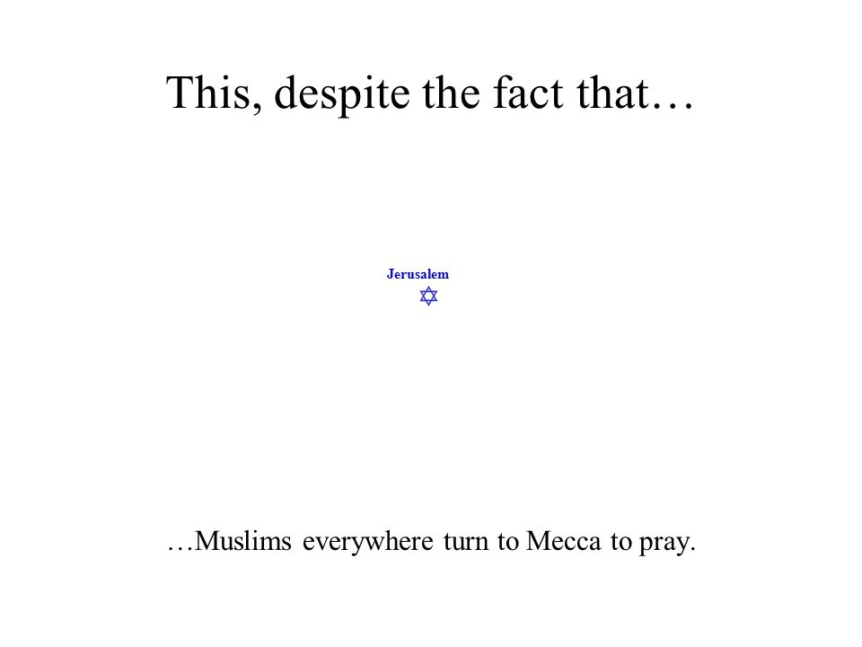  Jerusalem This, despite the fact that… …Muslims everywhere turn to Mecca to pray.