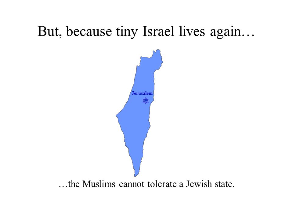  Jerusalem But, because tiny Israel lives again… …the Muslims cannot tolerate a Jewish state.
