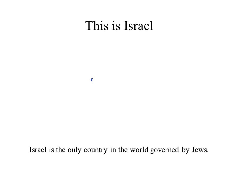 This is Israel Israel is the only country in the world governed by Jews.