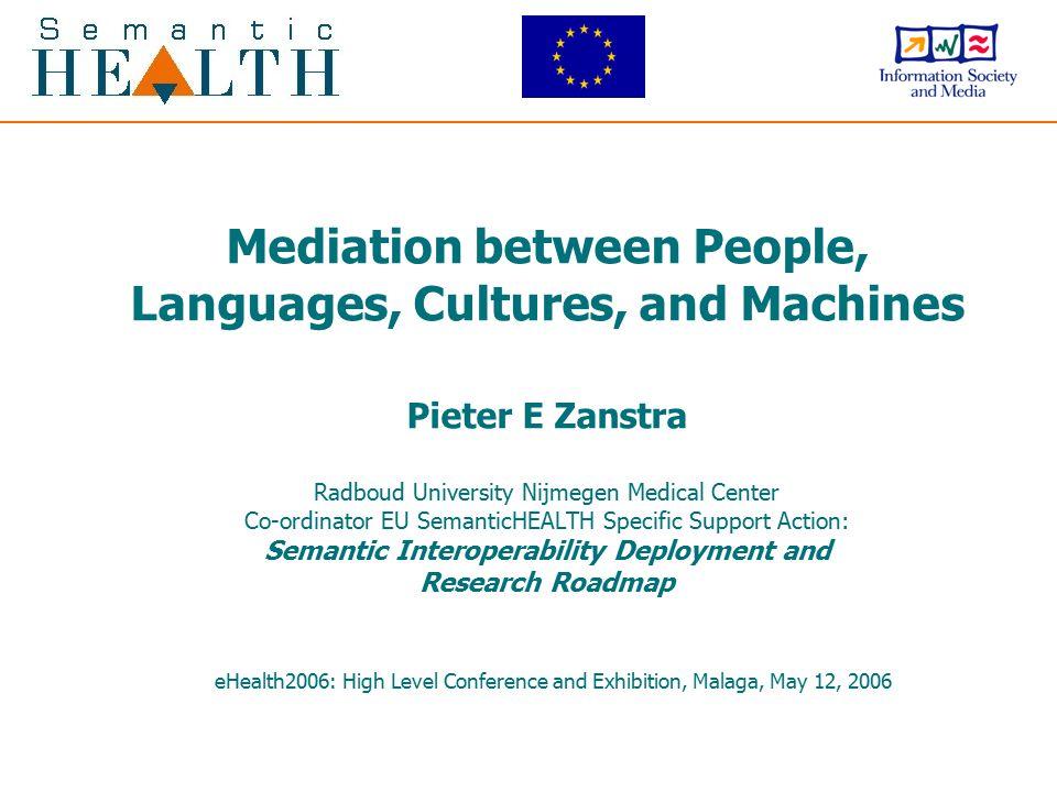 Mediation between People, Languages, Cultures, and Machines Pieter E Zanstra Radboud University Nijmegen Medical Center Co-ordinator EU SemanticHEALTH