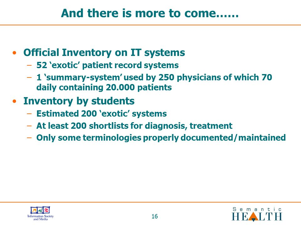 16 And there is more to come…… Official Inventory on IT systems –52 'exotic' patient record systems –1 'summary-system' used by 250 physicians of whic