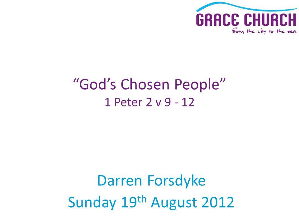 Darren Forsdyke Sunday 19 th August 2012 God's Chosen People 1 Peter 2 v 9 - 12