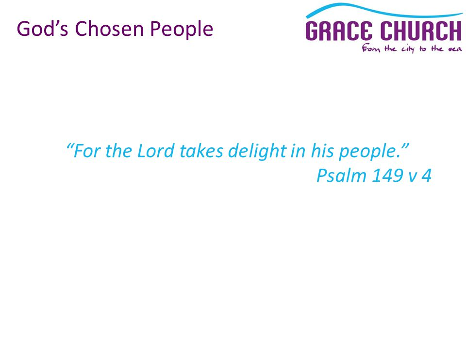For the Lord takes delight in his people. Psalm 149 v 4 God's Chosen People