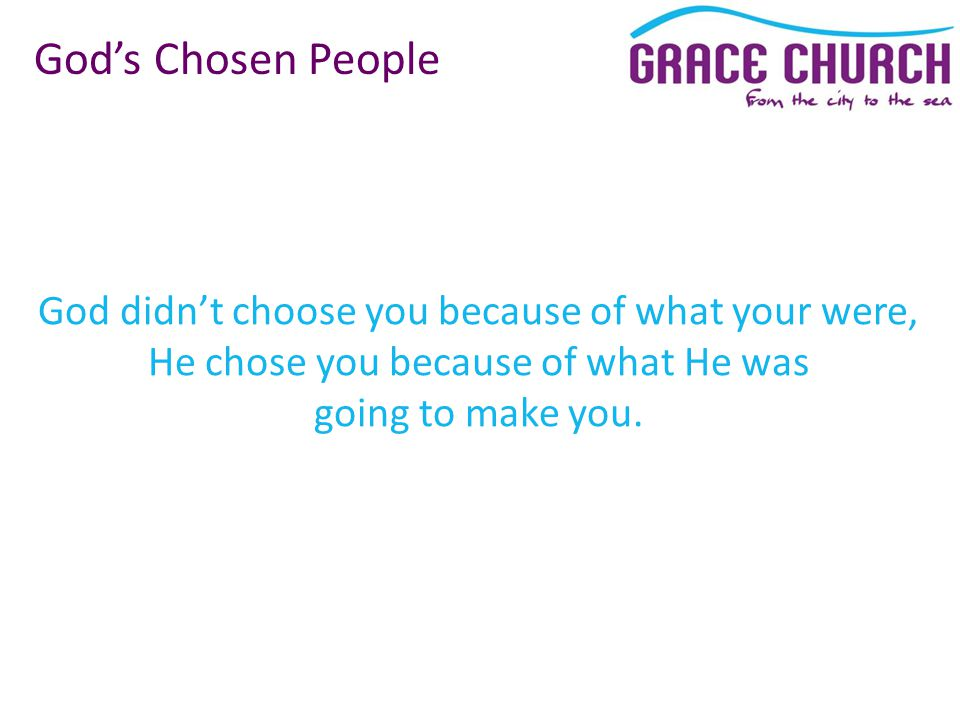 God didn't choose you because of what your were, He chose you because of what He was going to make you.