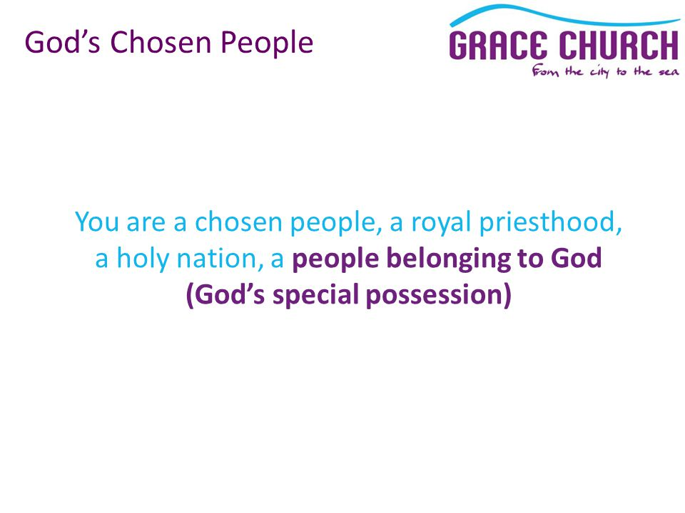 You are a chosen people, a royal priesthood, a holy nation, a people belonging to God (God's special possession) God's Chosen People