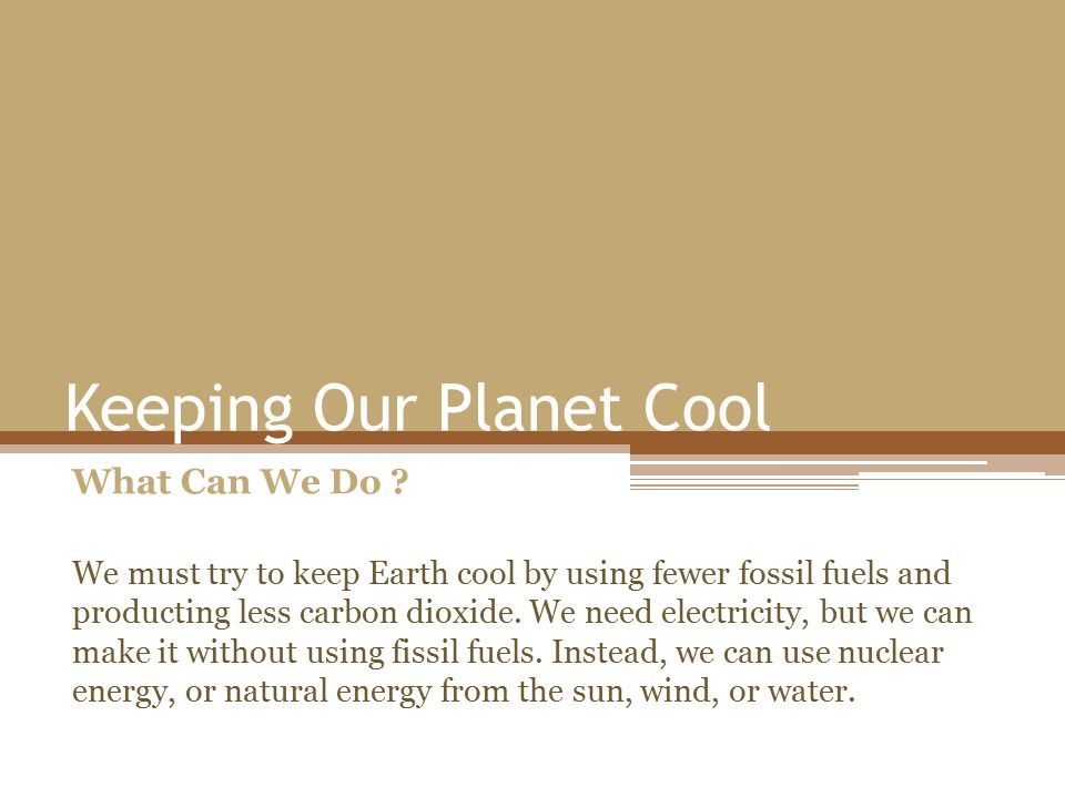 Keeping Our Planet Cool What Can We Do ? We must try to keep Earth cool by using fewer fossil fuels and producting less carbon dioxide. We need electr