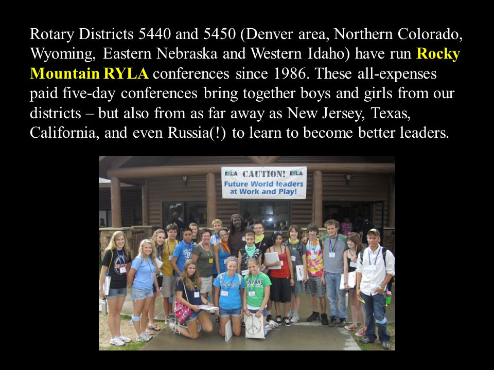 Rotary Districts 5440 and 5450 (Denver area, Northern Colorado, Wyoming, Eastern Nebraska and Western Idaho) have run Rocky Mountain RYLA conferences