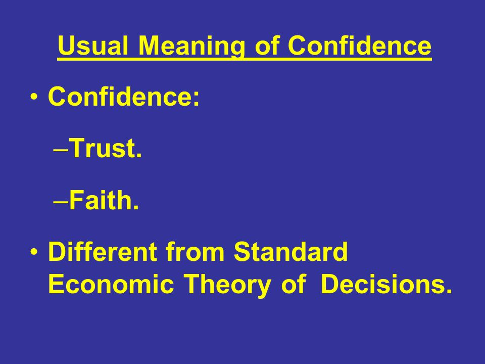 Usual Meaning of Confidence Confidence: –Trust. –Faith. Different from Standard Economic Theory of Decisions.