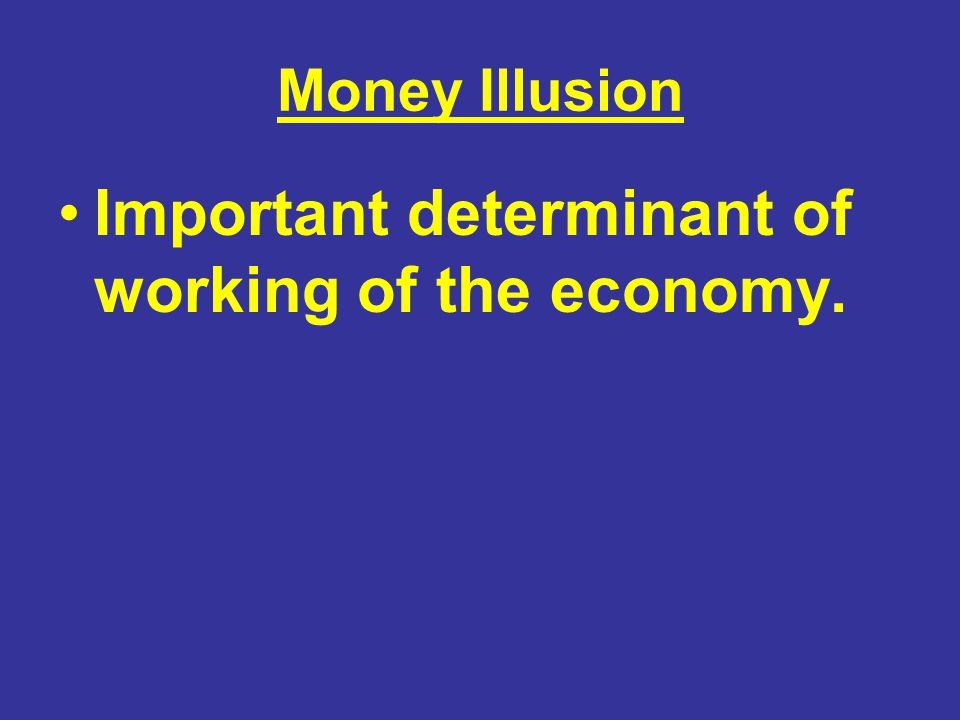 Money Illusion Important determinant of working of the economy.