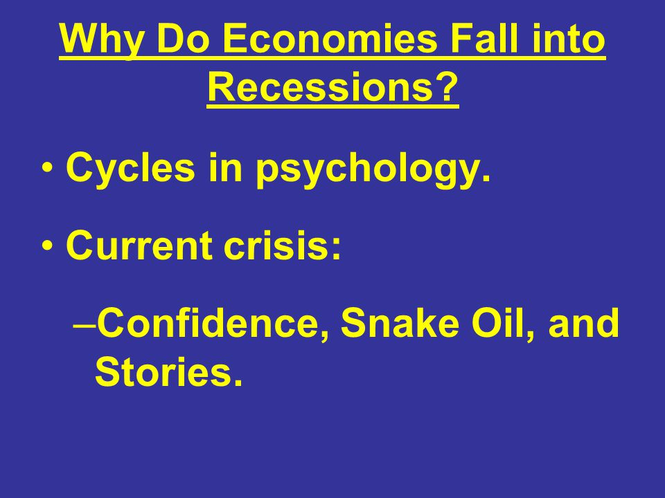 Why Do Economies Fall into Recessions? Cycles in psychology. Current crisis: –Confidence, Snake Oil, and Stories.