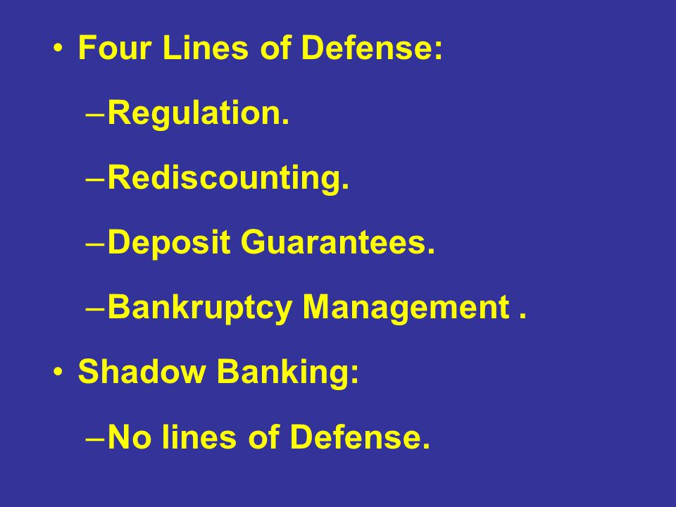 Four Lines of Defense: –Regulation. –Rediscounting. –Deposit Guarantees. –Bankruptcy Management. Shadow Banking: –No lines of Defense. –Shadow Banking
