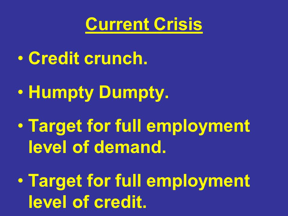 Current Crisis Credit crunch. Humpty Dumpty. Target for full employment level of demand. Target for full employment level of credit.
