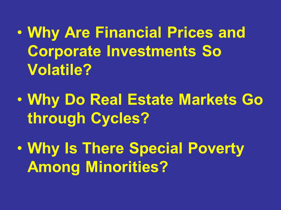 Why Are Financial Prices and Corporate Investments So Volatile? Why Do Real Estate Markets Go through Cycles? Why Is There Special Poverty Among Minor