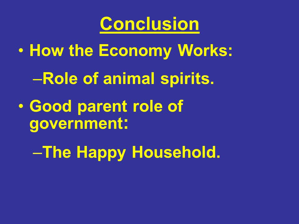 Conclusion How the Economy Works: –Role of animal spirits. Good parent role of government : –The Happy Household.