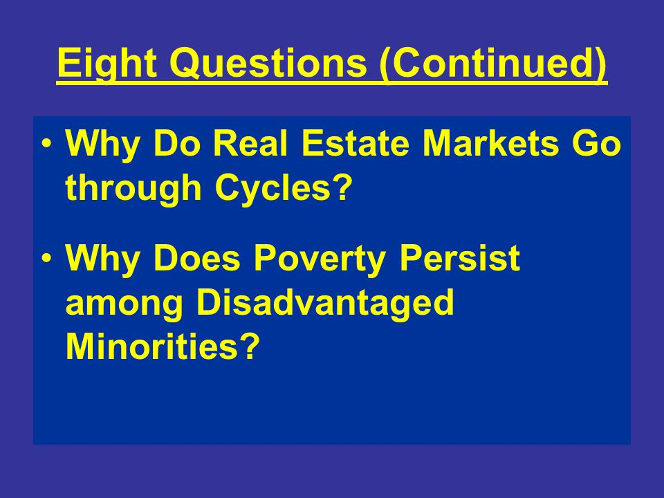 Eight Questions (Continued) Why Do Real Estate Markets Go through Cycles? Why Does Poverty Persist among Disadvantaged Minorities?