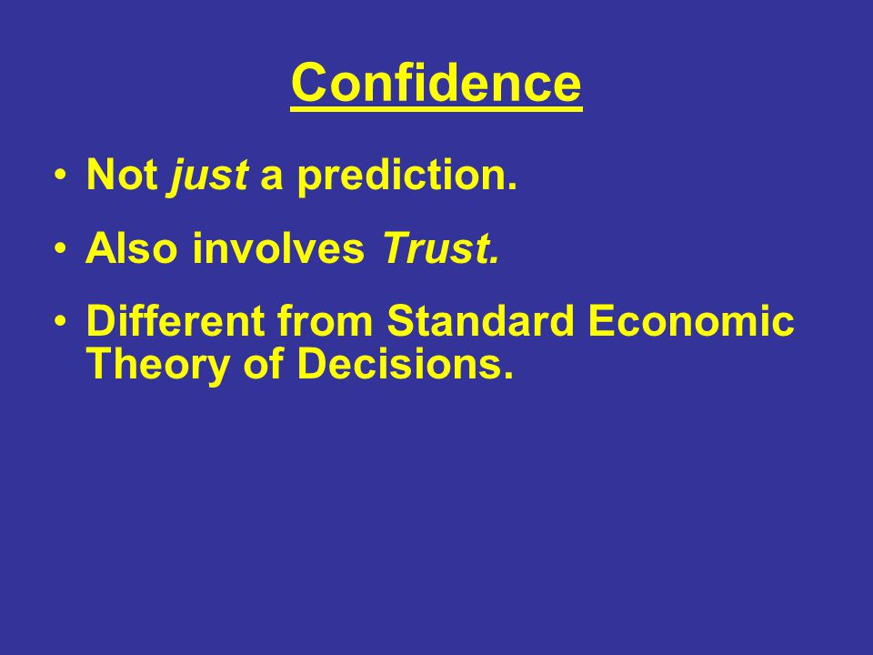Confidence Not just a prediction. Also involves Trust. Different from Standard Economic Theory of Decisions.
