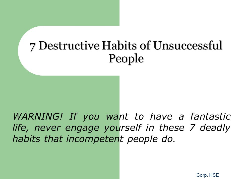 Corp. HSE 7 Destructive Habits of Unsuccessful People WARNING! If you want to have a fantastic life, never engage yourself in these 7 deadly habits th