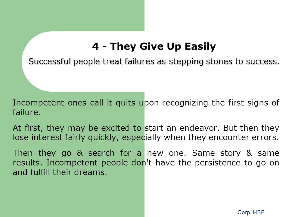 Corp. HSE Successful people treat failures as stepping stones to success. 4 - They Give Up Easily Successful people treat failures as stepping stones