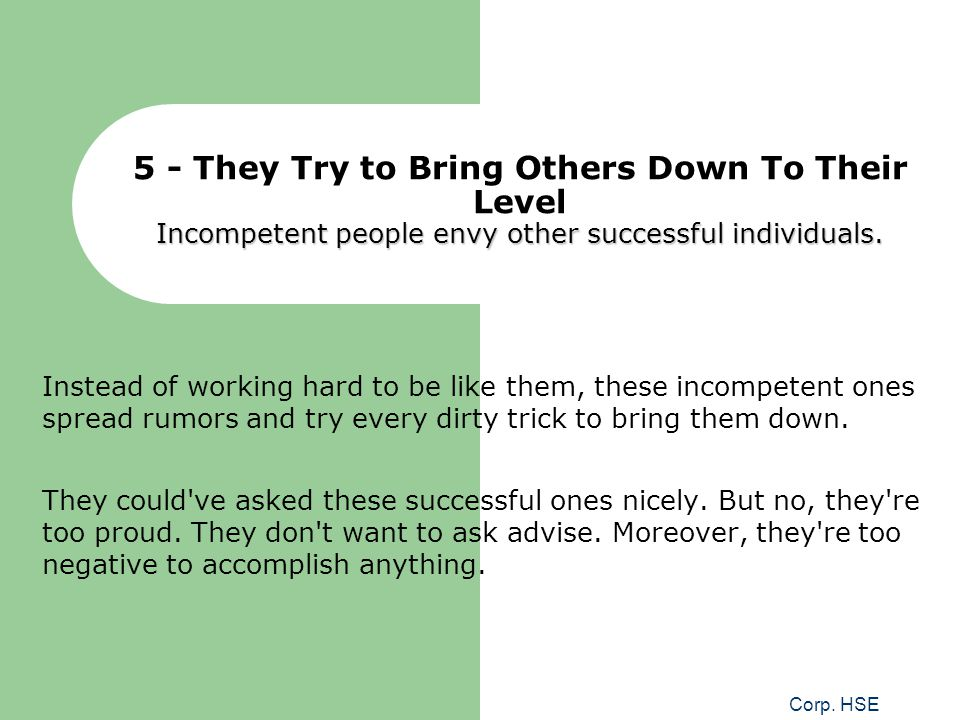 Corp. HSE Incompetent people envy other successful individuals. 5 - They Try to Bring Others Down To Their Level Incompetent people envy other success