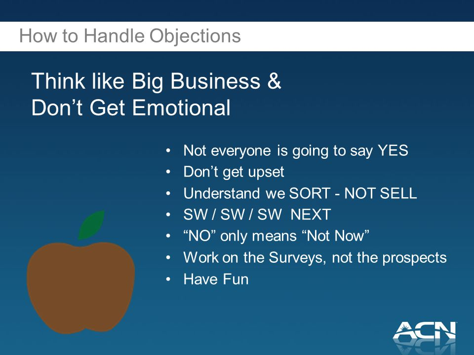 How to Handle Objections Think like Big Business & Don't Get Emotional Not everyone is going to say YES Don't get upset Understand we SORT - NOT SELL SW / SW / SW NEXT NO only means Not Now Work on the Surveys, not the prospects Have Fun