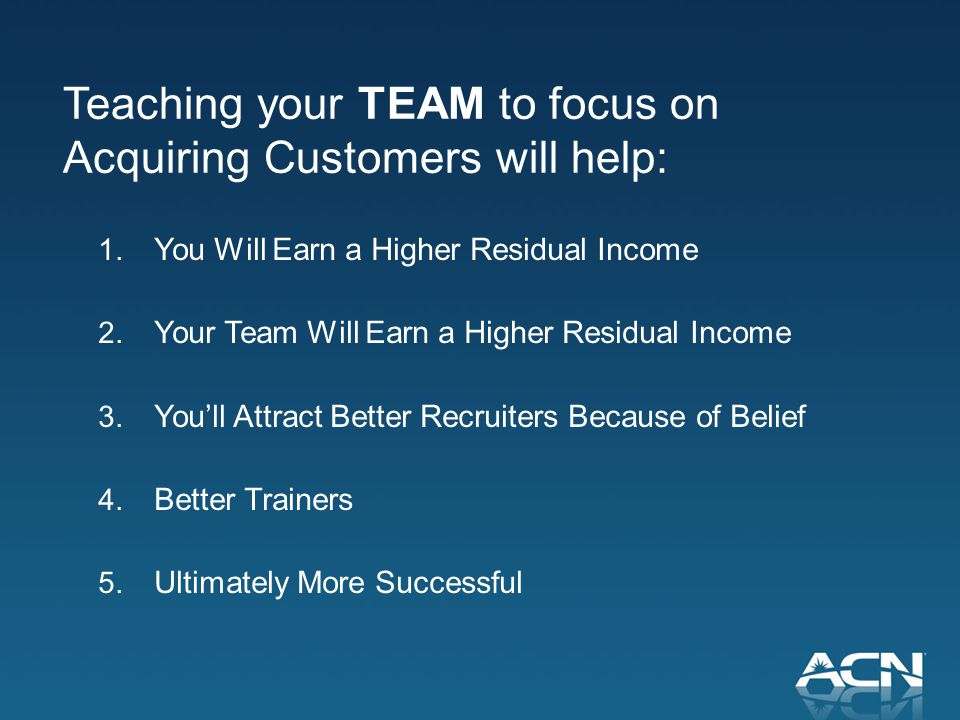 Teaching your TEAM to focus on Acquiring Customers will help: 1.