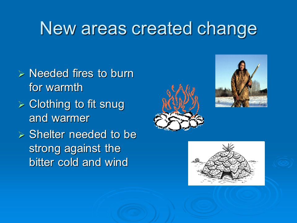 New areas created change  Needed fires to burn for warmth  Clothing to fit snug and warmer  Shelter needed to be strong against the bitter cold and
