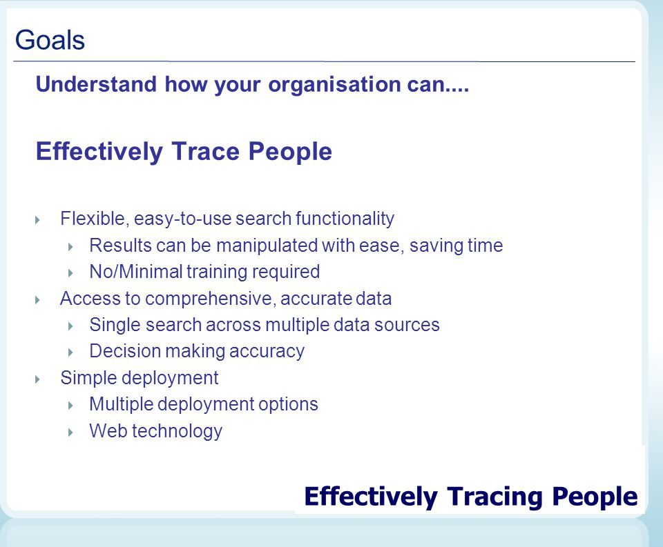 Goals Understand how your organisation can.... Effectively Trace People Flexible, easy-to-use search functionality Results can be manipulated with eas