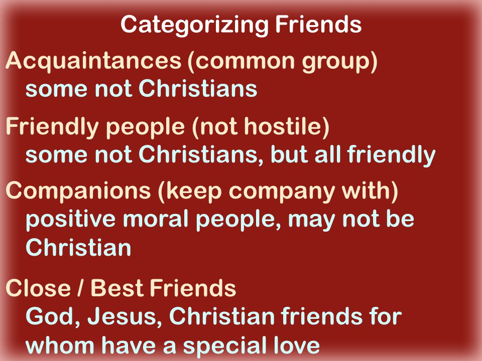 Categorizing Friends Acquaintances (common group) Friendly people (not hostile) Companions (keep company with) Close / Best Friends some not Christians some not Christians, but all friendly positive moral people, may not be Christian God, Jesus, Christian friends for whom have a special love