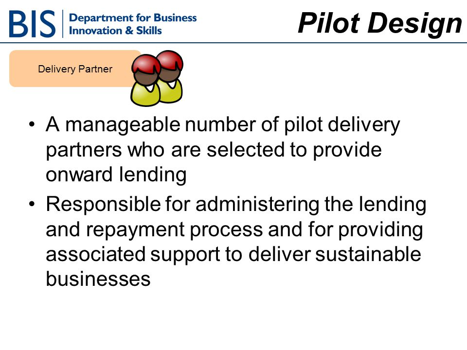 A manageable number of pilot delivery partners who are selected to provide onward lending Responsible for administering the lending and repayment process and for providing associated support to deliver sustainable businesses Pilot Design Delivery Partner