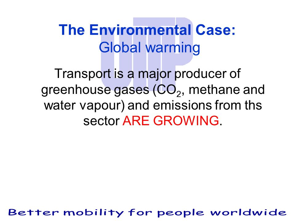 The Environmental Case: Global warming Transport is a major producer of greenhouse gases (CO 2, methane and water vapour) and emissions from ths sector ARE GROWING.