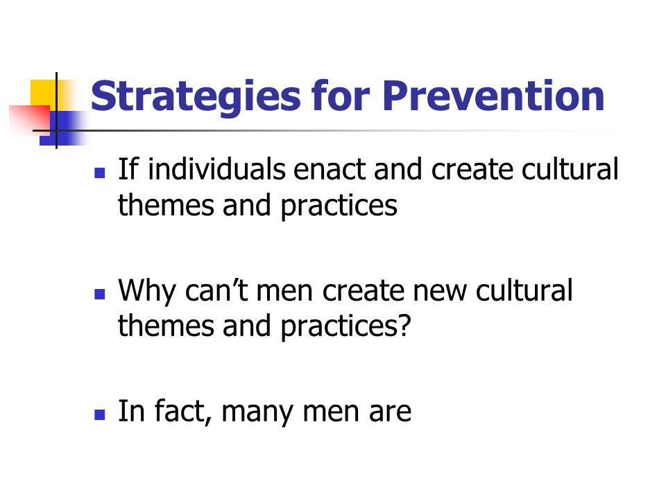 Strategies for Prevention If individuals enact and create cultural themes and practices Why can't men create new cultural themes and practices? In fac