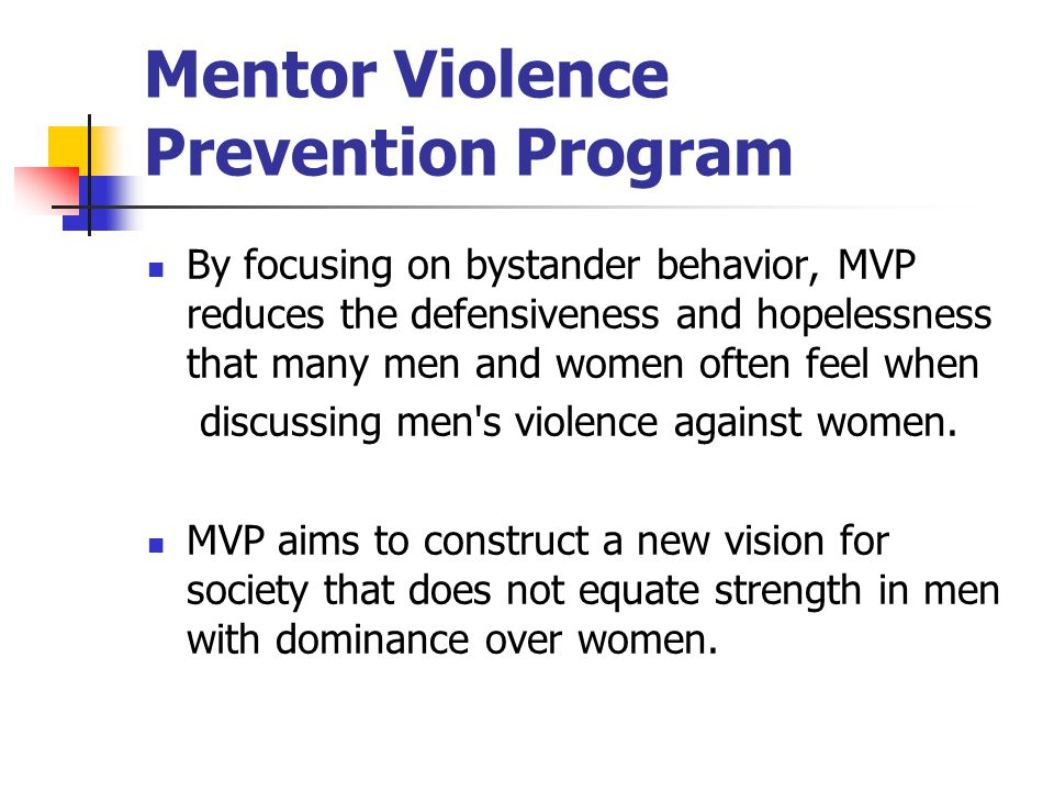 Mentor Violence Prevention Program By focusing on bystander behavior, MVP reduces the defensiveness and hopelessness that many men and women often fee