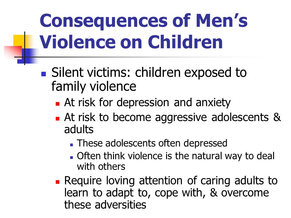 Consequences of Men's Violence on Children Silent victims: children exposed to family violence At risk for depression and anxiety At risk to become aggressive adolescents & adults These adolescents often depressed Often think violence is the natural way to deal with others Require loving attention of caring adults to learn to adapt to, cope with, & overcome these adversities