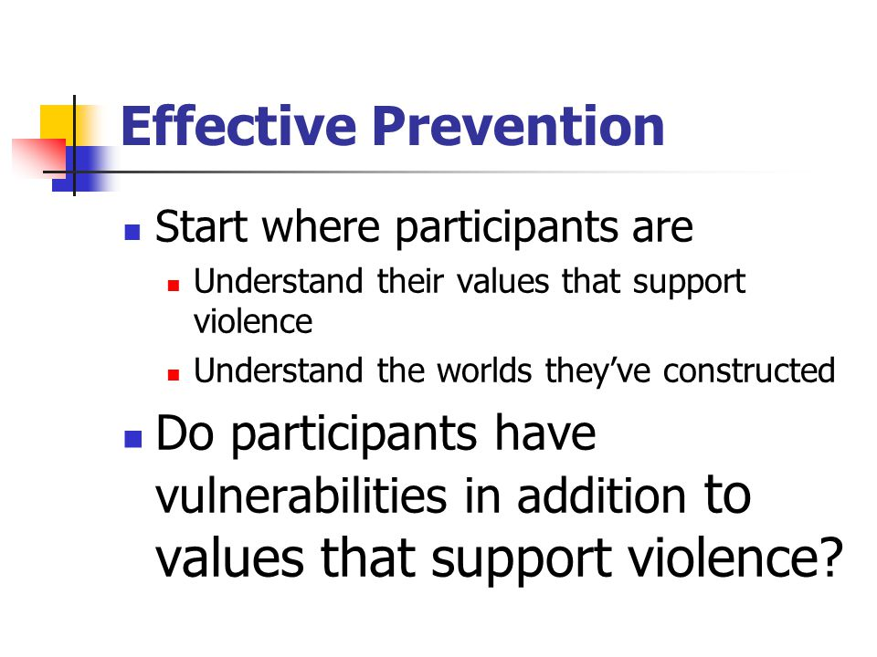 Effective Prevention Start where participants are Understand their values that support violence Understand the worlds they've constructed Do participants have vulnerabilities in addition to values that support violence