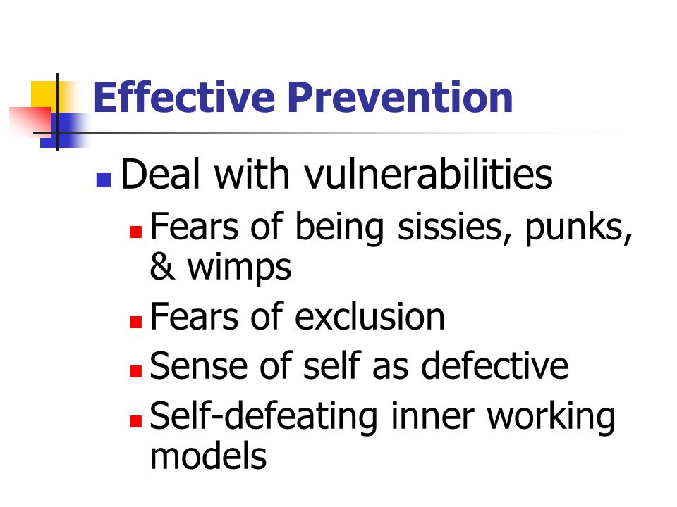 Effective Prevention Deal with vulnerabilities Fears of being sissies, punks, & wimps Fears of exclusion Sense of self as defective Self-defeating inn