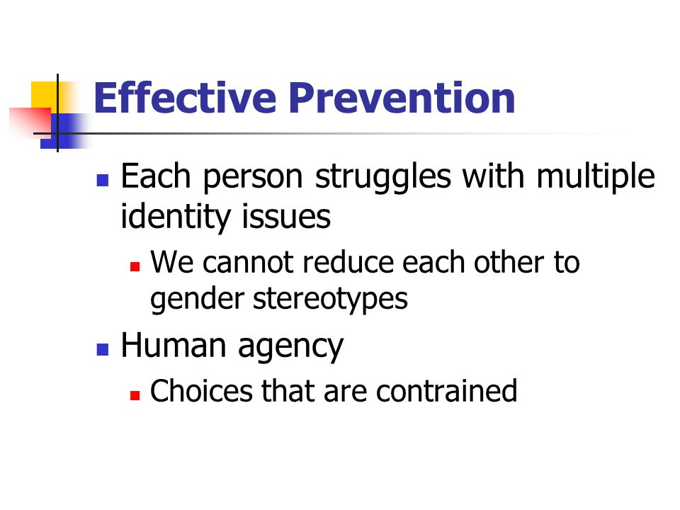 Effective Prevention Each person struggles with multiple identity issues We cannot reduce each other to gender stereotypes Human agency Choices that a
