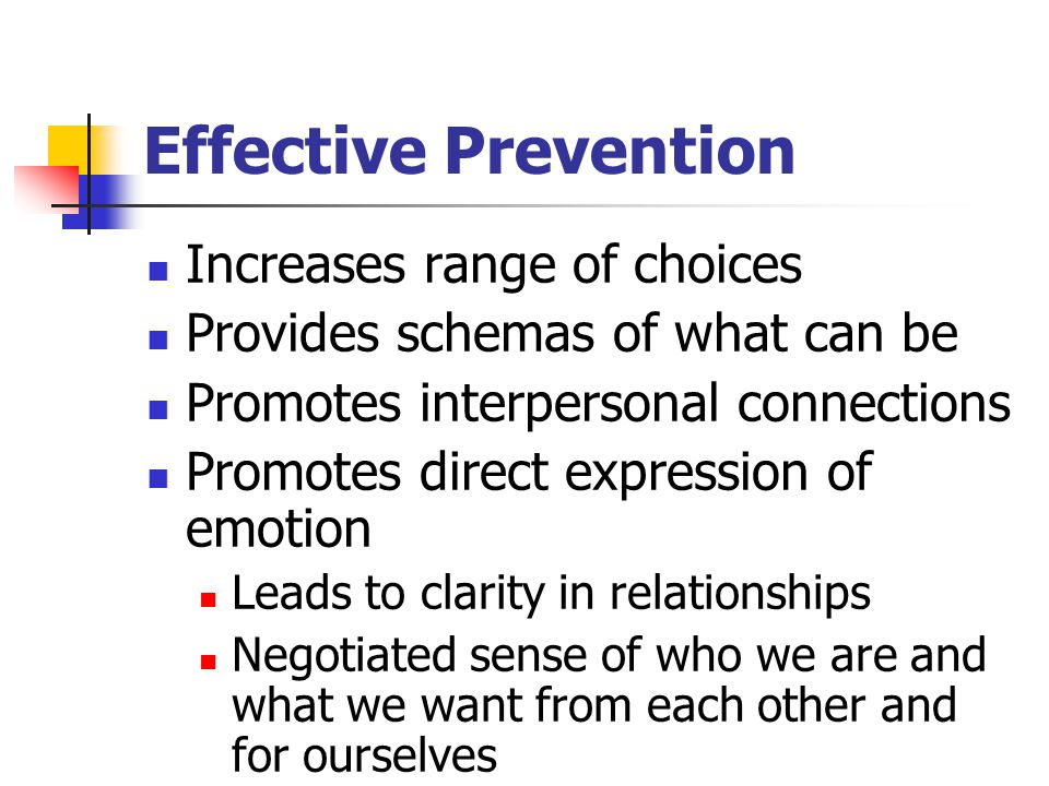 Effective Prevention Increases range of choices Provides schemas of what can be Promotes interpersonal connections Promotes direct expression of emotion Leads to clarity in relationships Negotiated sense of who we are and what we want from each other and for ourselves
