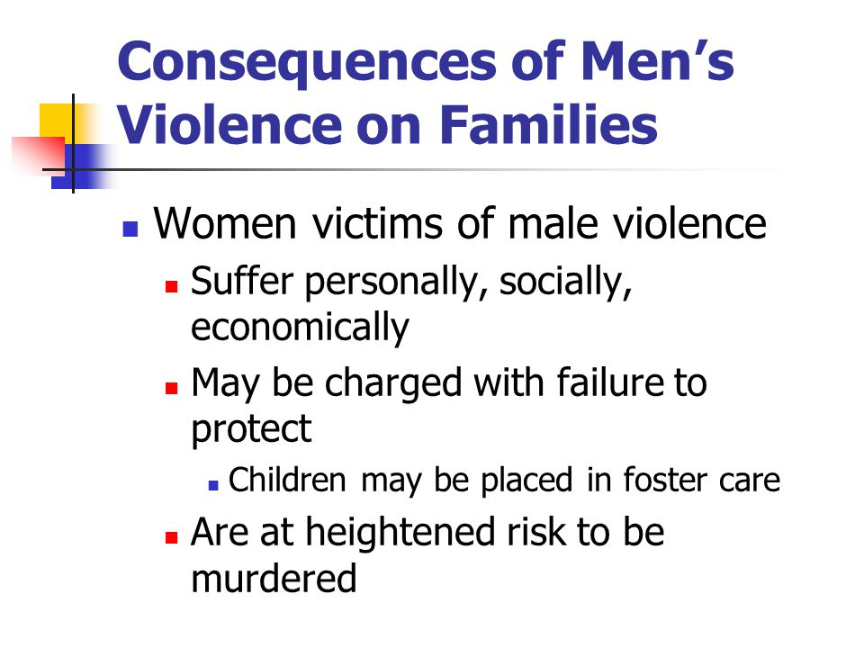Consequences of Men's Violence on Families Women victims of male violence Suffer personally, socially, economically May be charged with failure to protect Children may be placed in foster care Are at heightened risk to be murdered