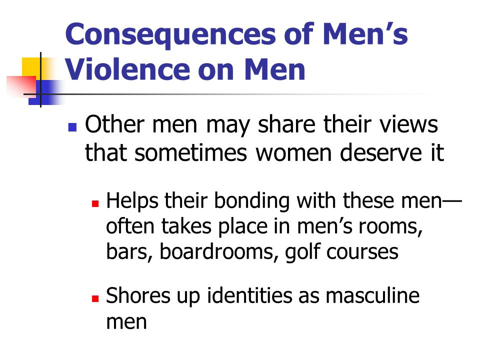 Consequences of Men's Violence on Men Other men may share their views that sometimes women deserve it Helps their bonding with these men— often takes
