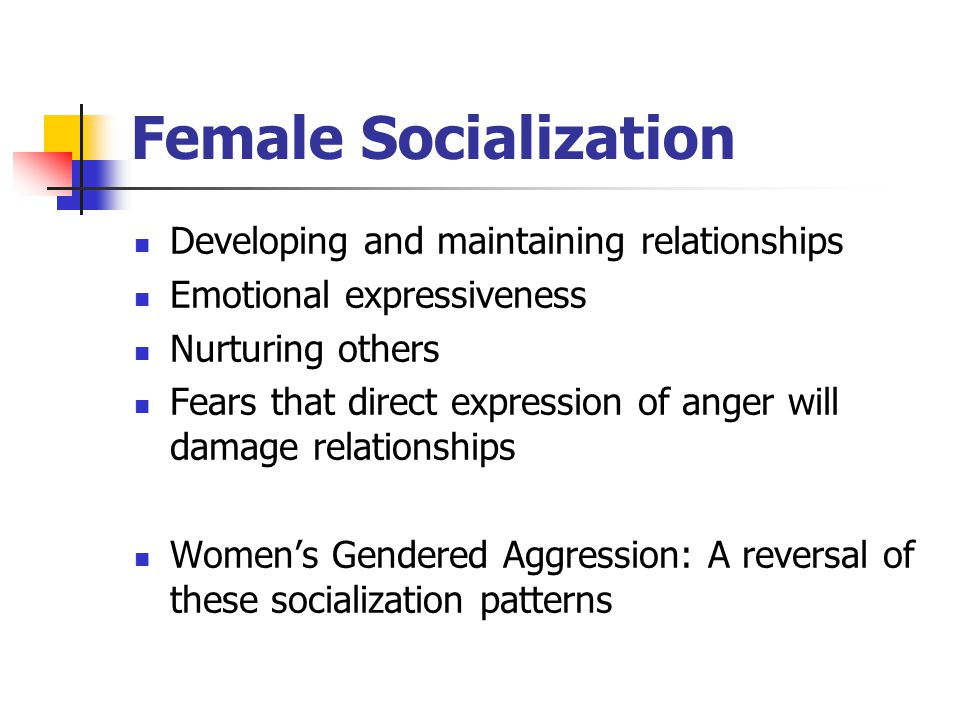 Female Socialization Developing and maintaining relationships Emotional expressiveness Nurturing others Fears that direct expression of anger will dam