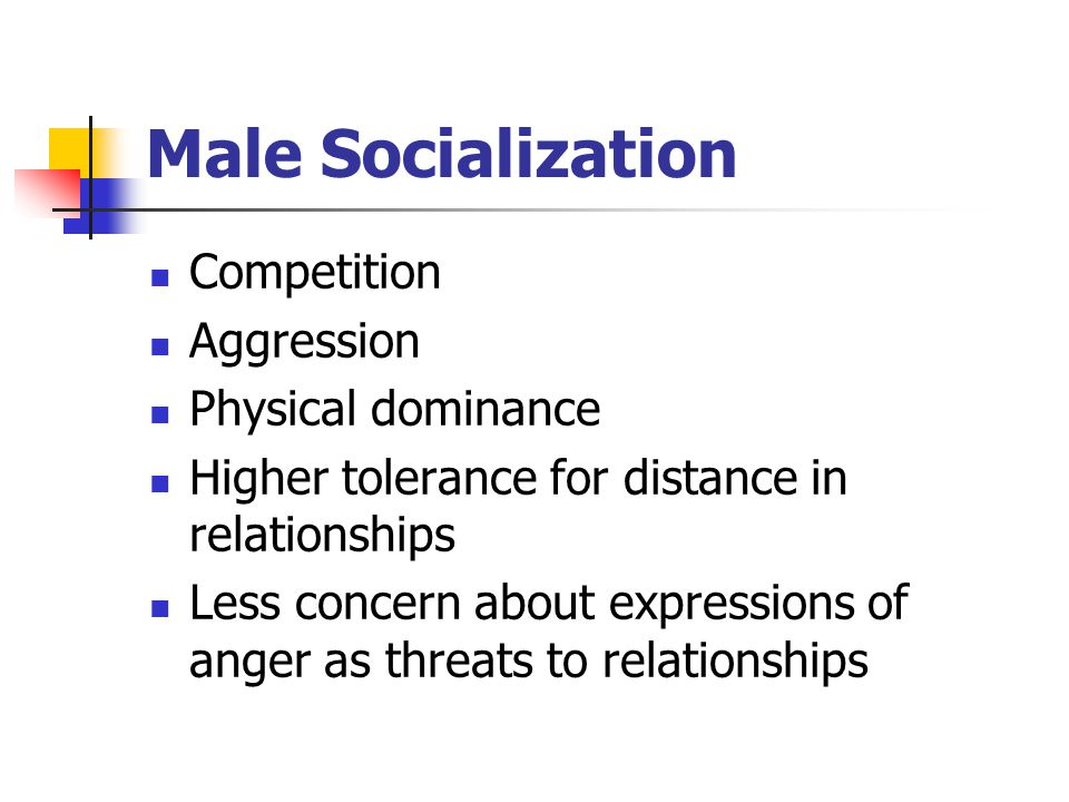 Male Socialization Competition Aggression Physical dominance Higher tolerance for distance in relationships Less concern about expressions of anger as threats to relationships
