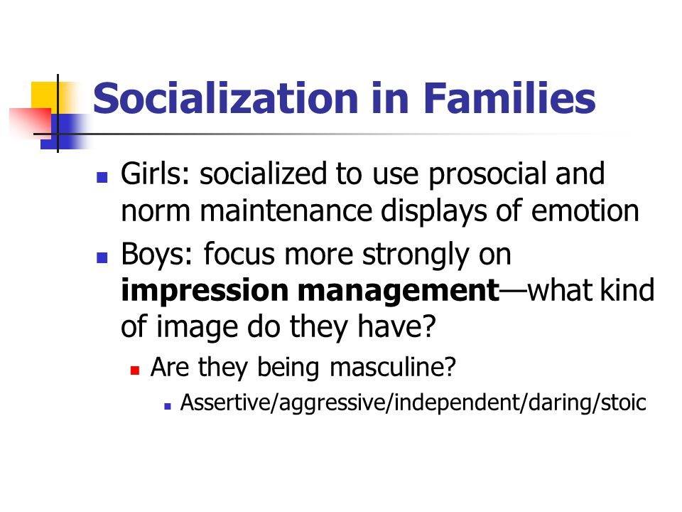 Socialization in Families Girls: socialized to use prosocial and norm maintenance displays of emotion Boys: focus more strongly on impression management—what kind of image do they have.