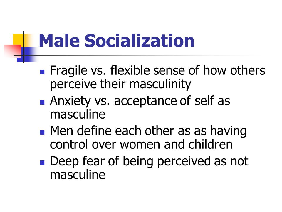 Male Socialization Fragile vs. flexible sense of how others perceive their masculinity Anxiety vs. acceptance of self as masculine Men define each oth
