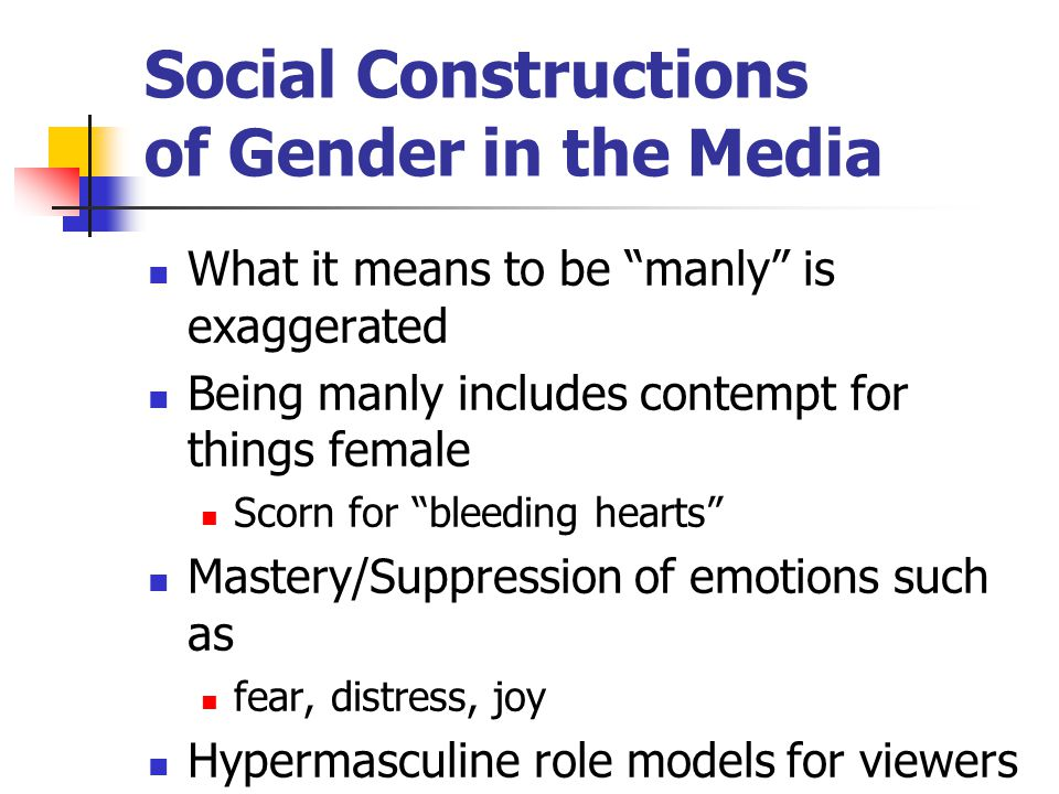 Social Constructions of Gender in the Media What it means to be manly is exaggerated Being manly includes contempt for things female Scorn for bleeding hearts Mastery/Suppression of emotions such as fear, distress, joy Hypermasculine role models for viewers