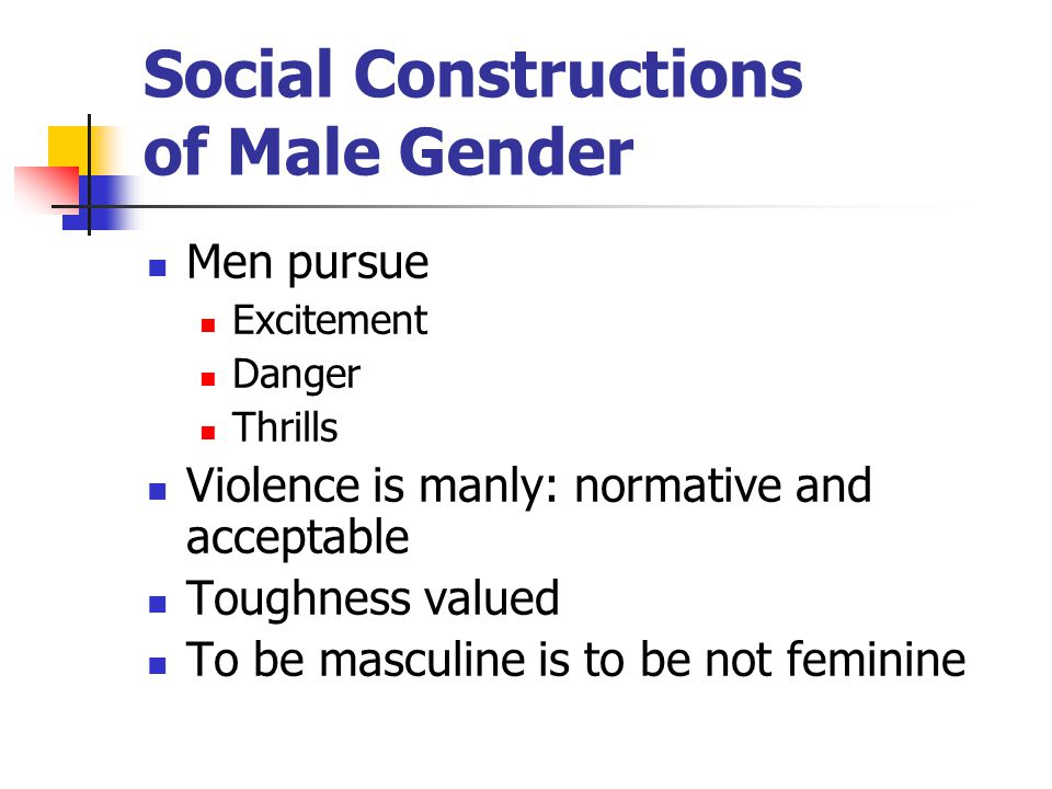 Social Constructions of Male Gender Men pursue Excitement Danger Thrills Violence is manly: normative and acceptable Toughness valued To be masculine